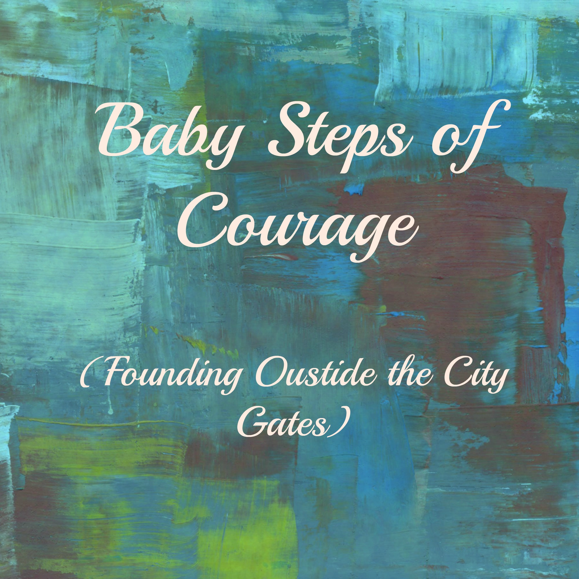 Baby Steps of Courage  (My Founding of: Outside the City Gates)