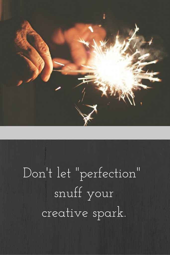 Don't let perfection snuff your creative spark. @ T.H. Meyer, The Art of Fear