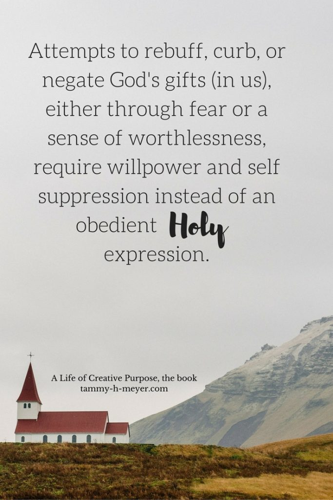 Attempts to rebuff, curb or negate God's gifts (in us), either through fear or a sense of worthlessness, require willpower & self-suppression instead of an obedient Holy expression.