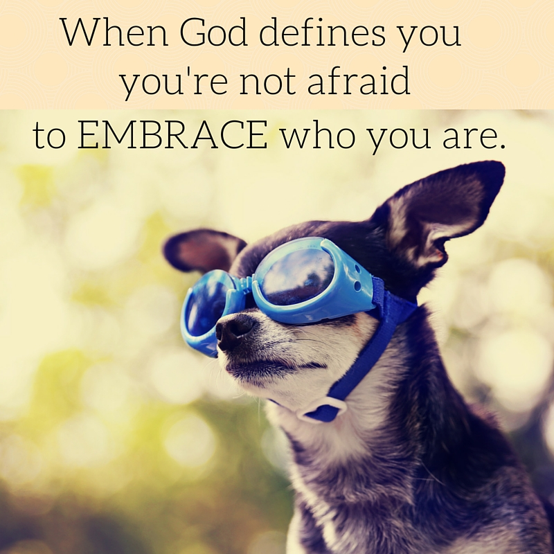 When God defines you you aren't afraid to embrace who you are